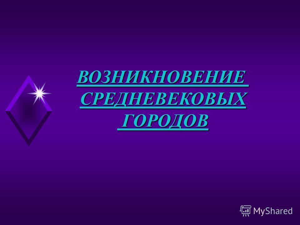 ВОЗНИКНОВЕНИЕСРЕДНЕВЕКОВЫХ ГОРОДОВ ГОРОДОВ