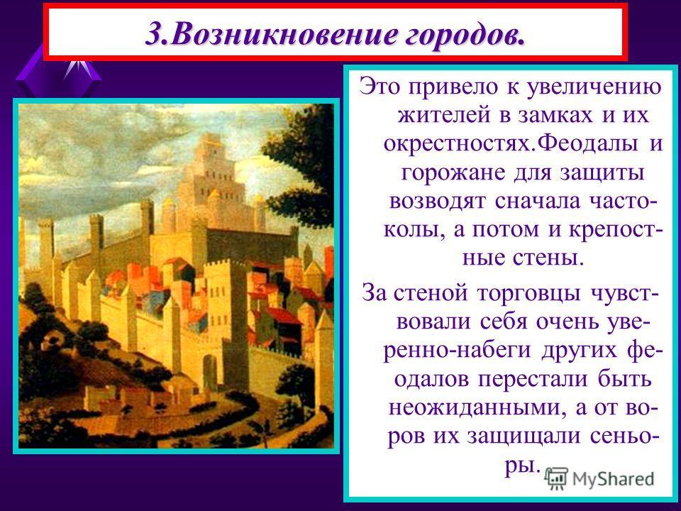 Это привело к увеличению жителей в замках и их окрестностях.Феодалы и горожане для защиты возводят сначала часто- колы, а потом и крепост- ные стены. За стеной торговцы чувст- вовали себя очень уве- ренно-набеги других фе- одалов перестали быть неожи
