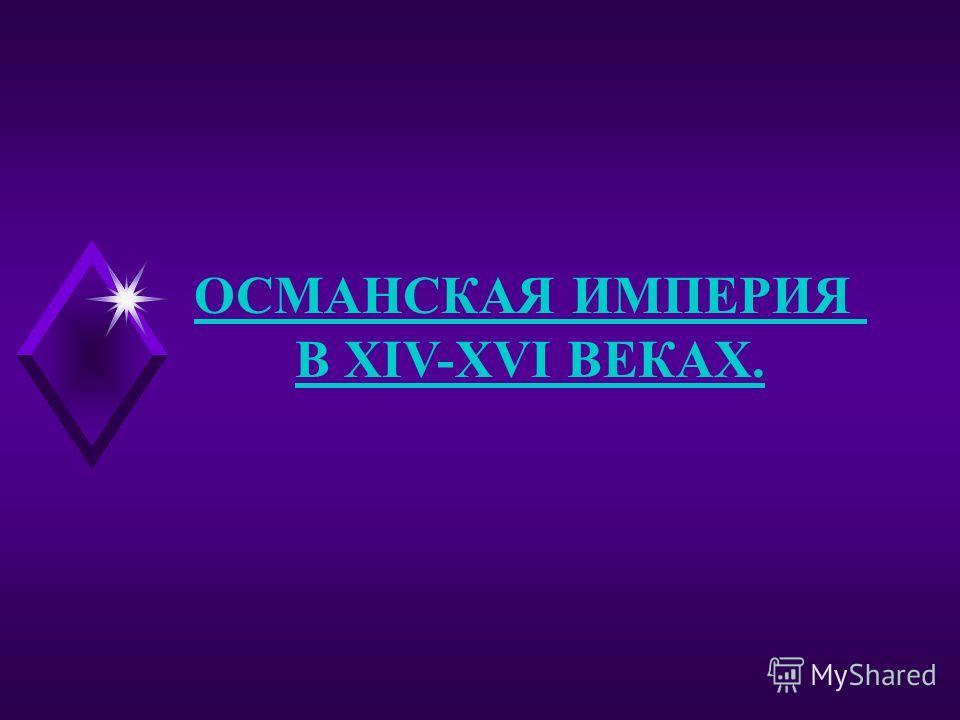ОСМАНСКАЯ ИМПЕРИЯ В XIV-XVI ВЕКАХ.