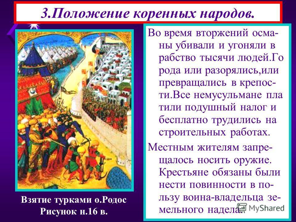 3.Положение коренных народов. Взятие турками о.Родос Рисунок н.16 в. Во время вторжений осма- ны убивали и угоняли в рабство тысячи людей.Го рода или разорялись,или превращались в крепос- ти.Все немусульмане пла тили подушный налог и бесплатно трудил