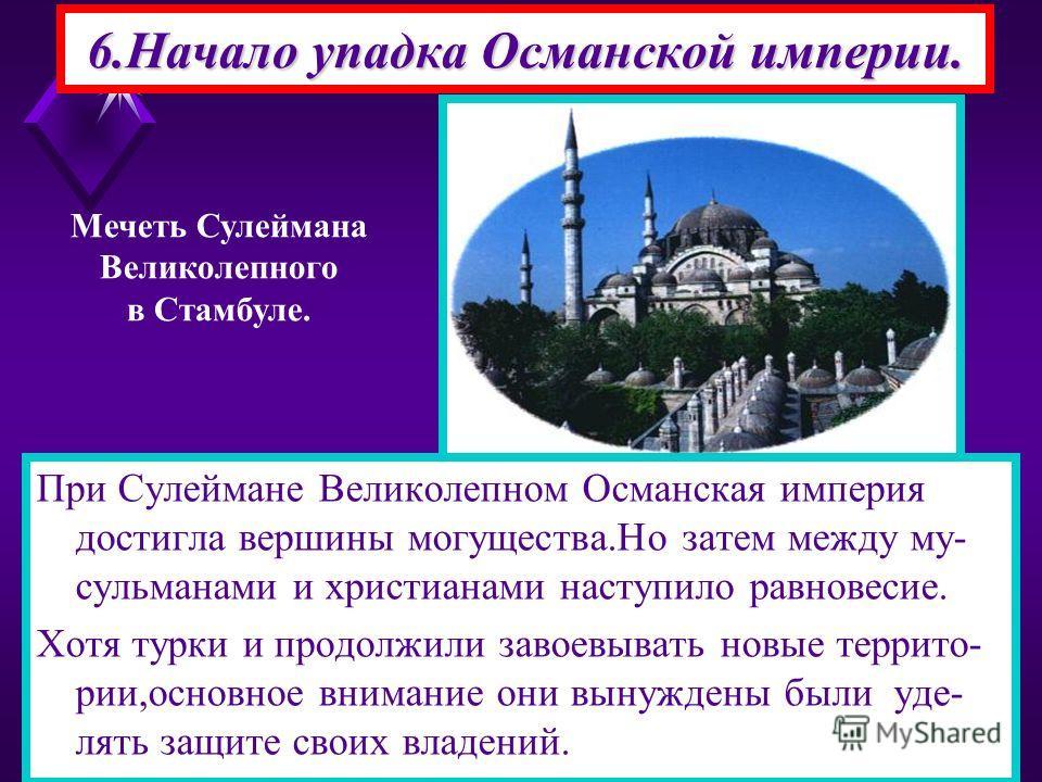 При Сулеймане Великолепном Османская империя достигла вершины могущества.Но затем между му- сульманами и христианами наступило равновесие. Хотя турки и продолжили завоевывать новые террито- рии,основное внимание они вынуждены были уде- лять защите св