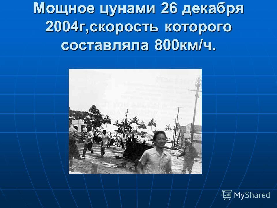 Мощное цунами 26 декабря 2004г,скорость которого составляла 800км/ч.