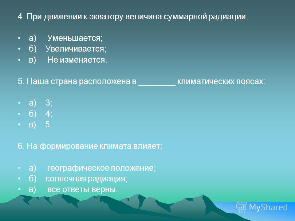 4. При движении к экватору величина суммарной радиации: а) Уменьшается; б) Увеличивается; в) Не изменяется. 5. Наша страна расположена в ________ климатических поясах: а) 3; б) 4; в) 5. 6. На формирование климата влияет: а) географическое положение;