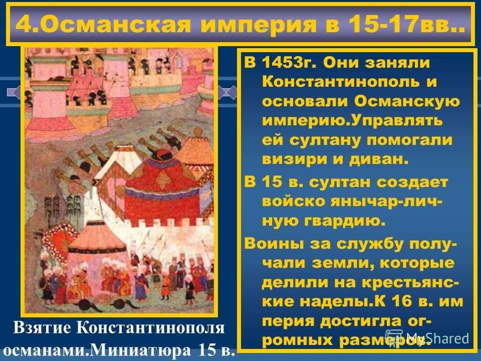 ЖДЕМ ВАС! 4.Османская империя в 15-17вв.. В 1453г. Они заняли Константинополь и основали Османскую империю.Управлять ей султану помогали визири и диван. В 15 в. султан создает войско янычар-лич- ную гвардию. Воины за службу полу- чали земли, которые