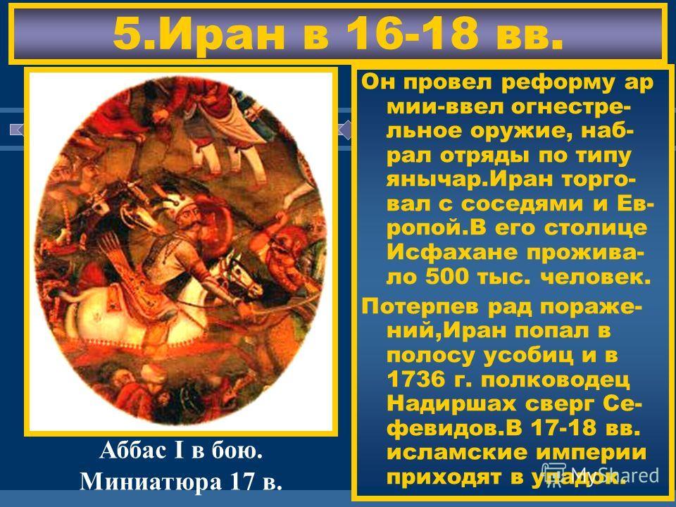 ЖДЕМ ВАС! 5.Иран в 16-18 вв. В 16 в.на тер.Ирана во- зникло гос-во Сефе- видов.Они были вы- ходцами из Азербай джана и боролись с османами из-за За- кавказья. Иранцы были шиита- ми-т.е.признавали преемниками проро- ка только потомков его дяди Али.Они