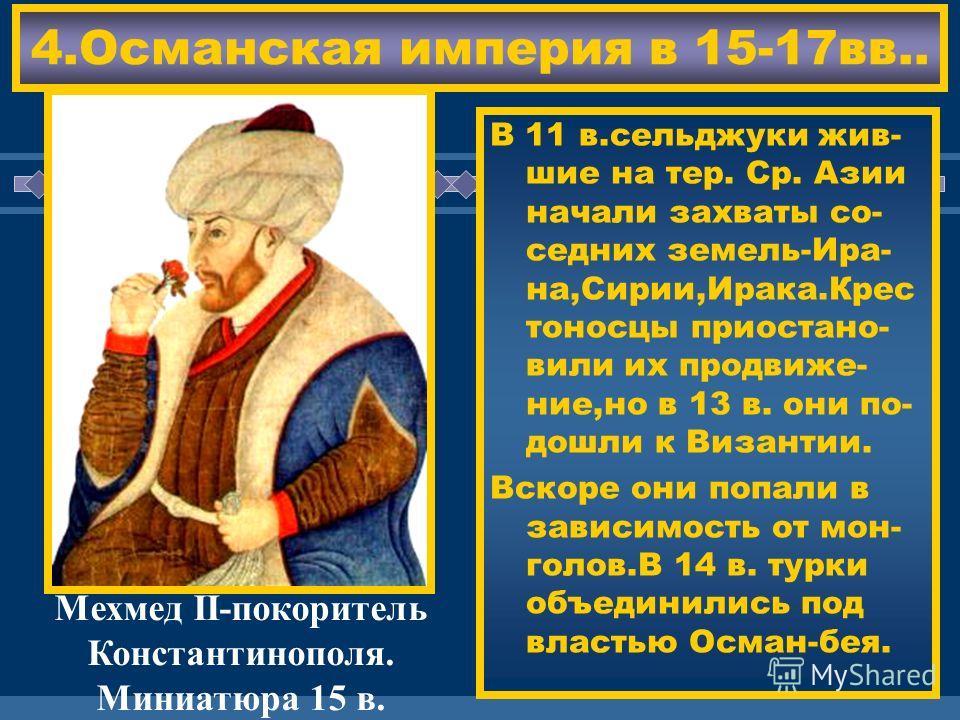 ЖДЕМ ВАС! 4.Османская империя в 15-17вв.. В 11 в.сельджуки жив- шие на тер. Ср. Азии начали захваты со- седних земель-Ира- на,Сирии,Ирака.Крес тоносцы приостано- вили их продвиже- ние,но в 13 в. они по- дошли к Византии. Вскоре они попали в зависимос