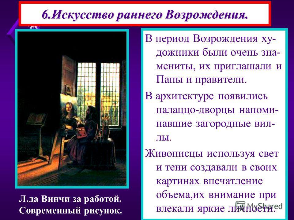 6.Искусство раннего Возрождения. В период Возрождения ху- дожники были очень зна- мениты, их приглашали и Папы и правители. В архитектуре появились палаццо-дворцы напоми- навшие загородные вил- лы. Живописцы используя свет и тени создавали в своих ка