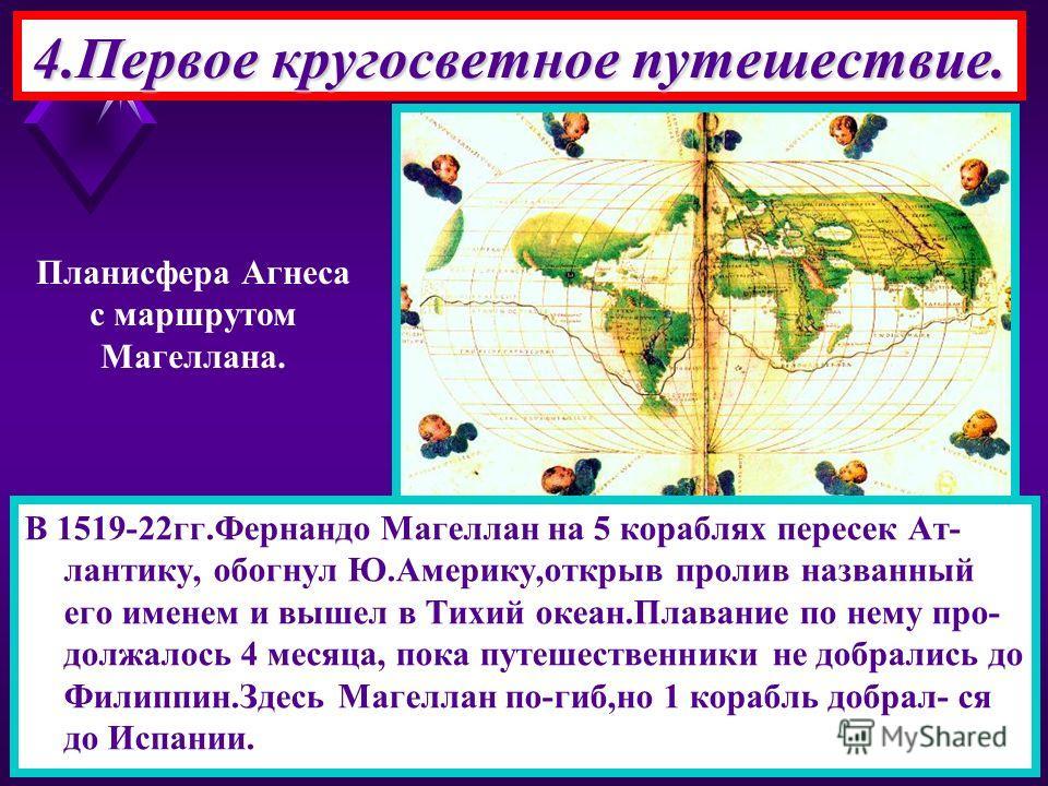 4.Первое кругосветное путешествие. В 1519-22гг.Фернандо Магеллан на 5 кораблях пересек Ат- лантику, обогнул Ю.Америку,открыв пролив названный его именем и вышел в Тихий океан.Плавание по нему про- должалось 4 месяца, пока путешественники не добрались