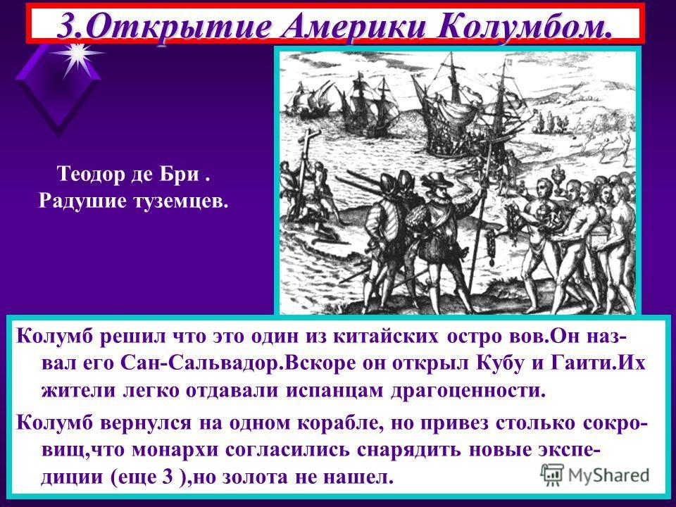 3.Открытие Америки Колумбом. Теодор де Бри. Радушие туземцев. Колумб решил что это один из китайских остро вов.Он наз- вал его Сан-Сальвадор.Вскоре он открыл Кубу и Гаити.Их жители легко отдавали испанцам драгоценности. Колумб вернулся на одном кораб