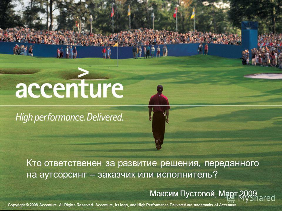 Copyright © 2008 Accenture All Rights Reserved. Accenture, its logo, and High Performance Delivered are trademarks of Accenture. Кто ответственен за развитие решения, переданного на аутсорсинг – заказчик или исполнитель? Максим Пустовой, Март 2009