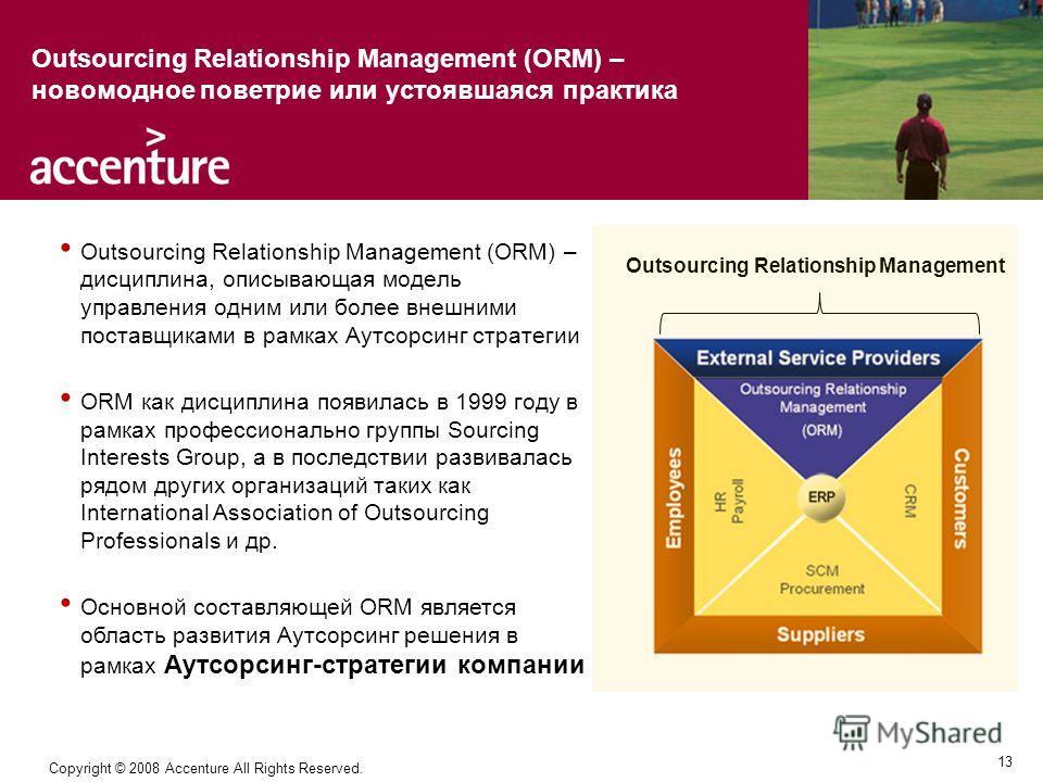 13 Copyright © 2008 Accenture All Rights Reserved. Outsourcing Relationship Management (ORM) – дисциплина, описывающая модель управления одним или более внешними поставщиками в рамках Аутсорсинг стратегии ORM как дисциплина появилась в 1999 году в ра
