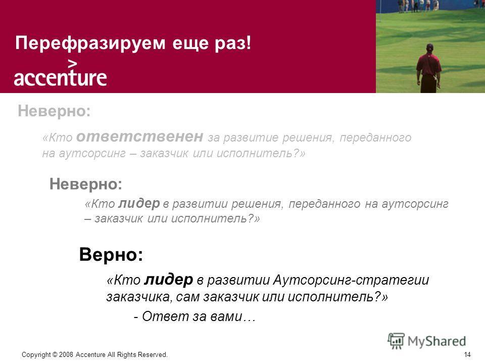 14 Copyright © 2008 Accenture All Rights Reserved. Перефразируем еще раз! «Кто ответственен за развитие решения, переданного на аутсорсинг – заказчик или исполнитель?» «Кто лидер в развитии решения, переданного на аутсорсинг – заказчик или исполнител