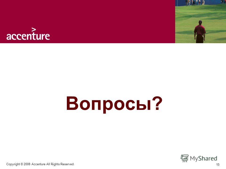 15 Copyright © 2008 Accenture All Rights Reserved. Вопросы?
