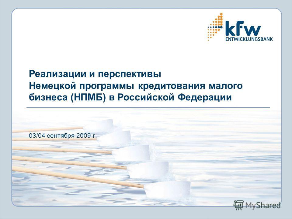 Реализации и перспективы Немецкой программы кредитования малого бизнеса (НПМБ) в Российской Федерации 03/04 сентября 2009 г.