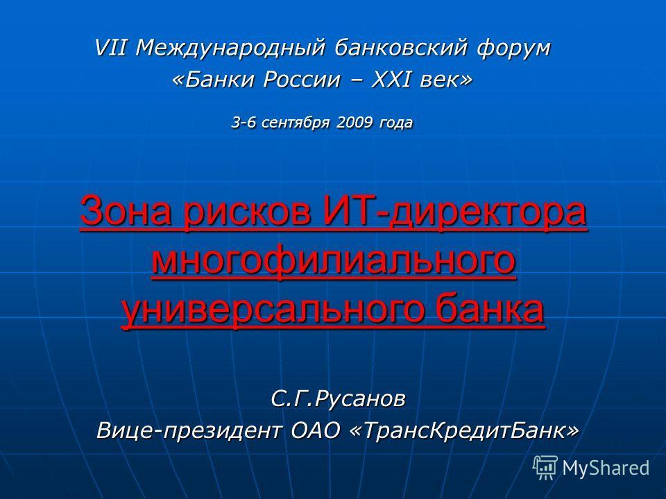 Зона рисков ИТ-директора многофилиального универсального банка VII Международный банковский форум «Банки России – XXI век» 3-6 сентября 2009 года С.Г.Русанов Вице-президент ОАО «ТрансКредитБанк»