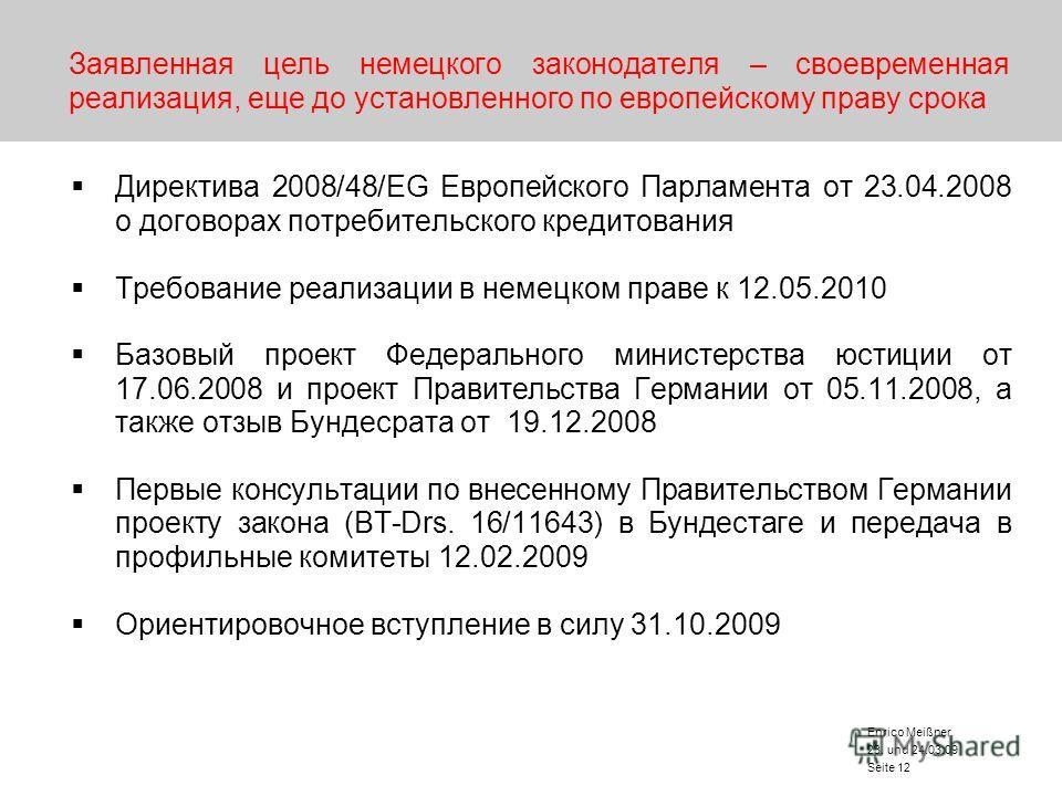 23. und 24.03.09 Enrico Meißner Seite 12 Заявленная цель немецкого законодателя – своевременная реализация, еще до установленного по европейскому праву срока Директива 2008/48/EG Европейского Парламента от 23.04.2008 о договорах потребительского кред