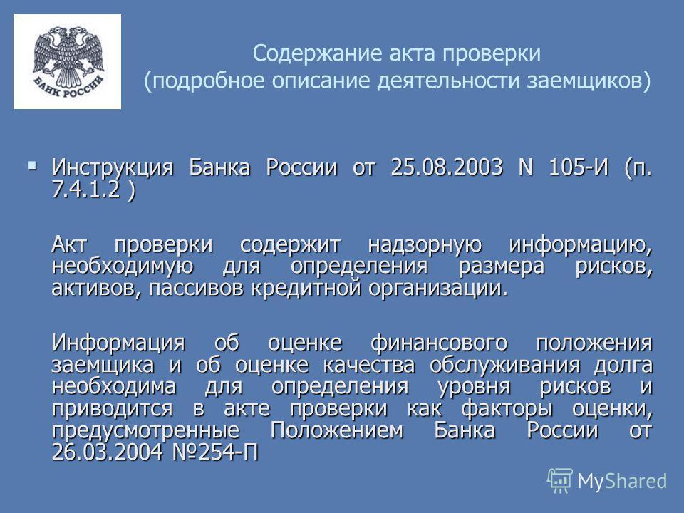 Содержание акта проверки (подробное описание деятельности заемщиков) Инструкция Банка России от 25.08.2003 N 105-И (п. 7.4.1.2 ) Инструкция Банка России от 25.08.2003 N 105-И (п. 7.4.1.2 ) Акт проверки содержит надзорную информацию, необходимую для о