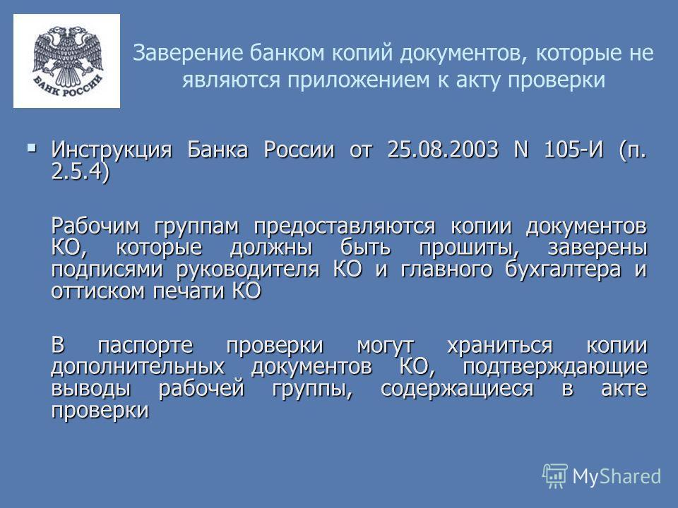 Заверение банком копий документов, которые не являются приложением к акту проверки Инструкция Банка России от 25.08.2003 N 105-И (п. 2.5.4) Инструкция Банка России от 25.08.2003 N 105-И (п. 2.5.4) Рабочим группам предоставляются копии документов КО,