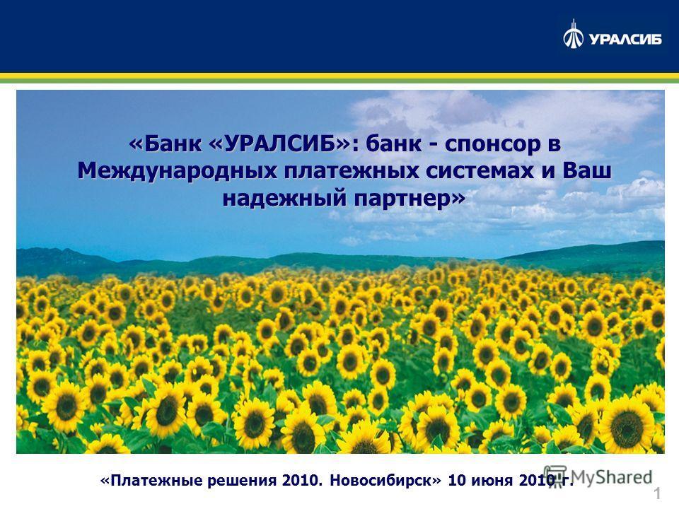 1 «Платежные решения 2010. Новосибирск» 10 июня 2010 г. «Банк «УРАЛСИБ»: банк - спонсор в Международных платежных системах и Ваш надежный партнер»