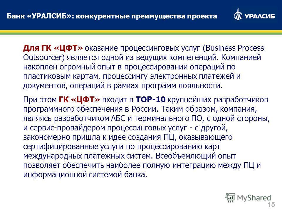 15 Для ГК «ЦФТ» оказание процессинговых услуг (Business Process Outsourcer) является одной из ведущих компетенций. Компанией накоплен огромный опыт в процессировании операций по пластиковым картам, процессингу электронных платежей и документов, опера