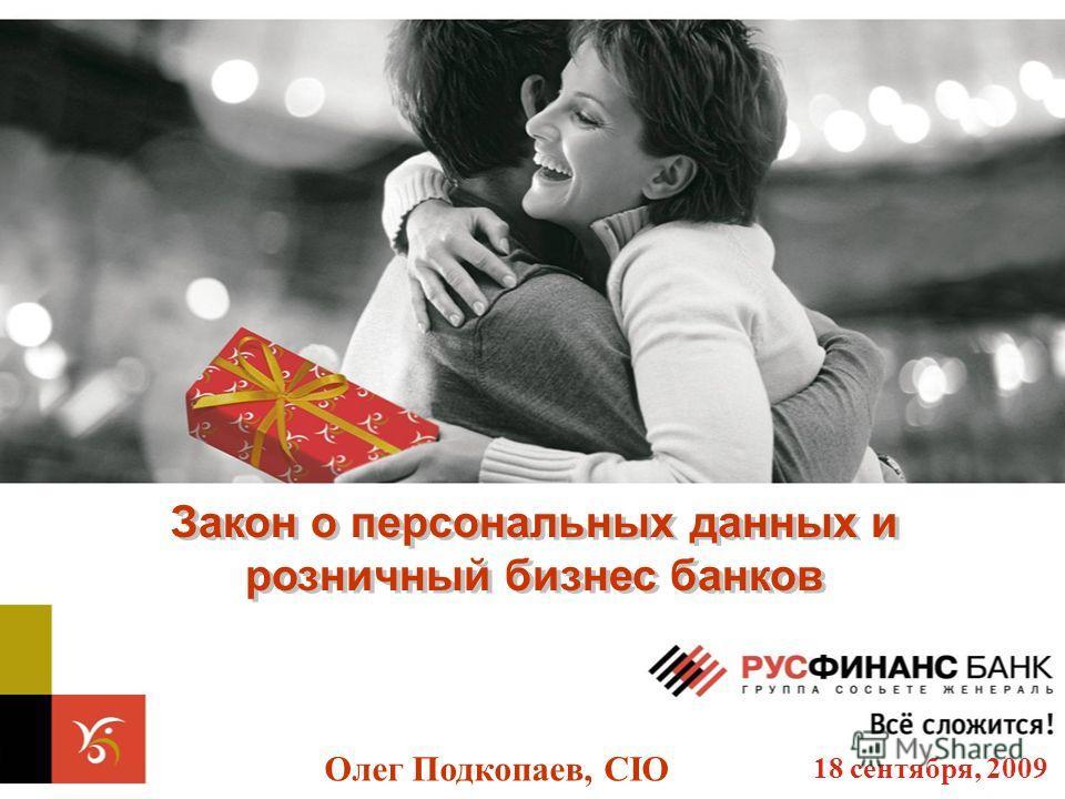 Закон о персональных данных и розничный бизнес банков Закон о персональных данных и розничный бизнес банков Олег Подкопаев, CIO 18 сентября, 2009