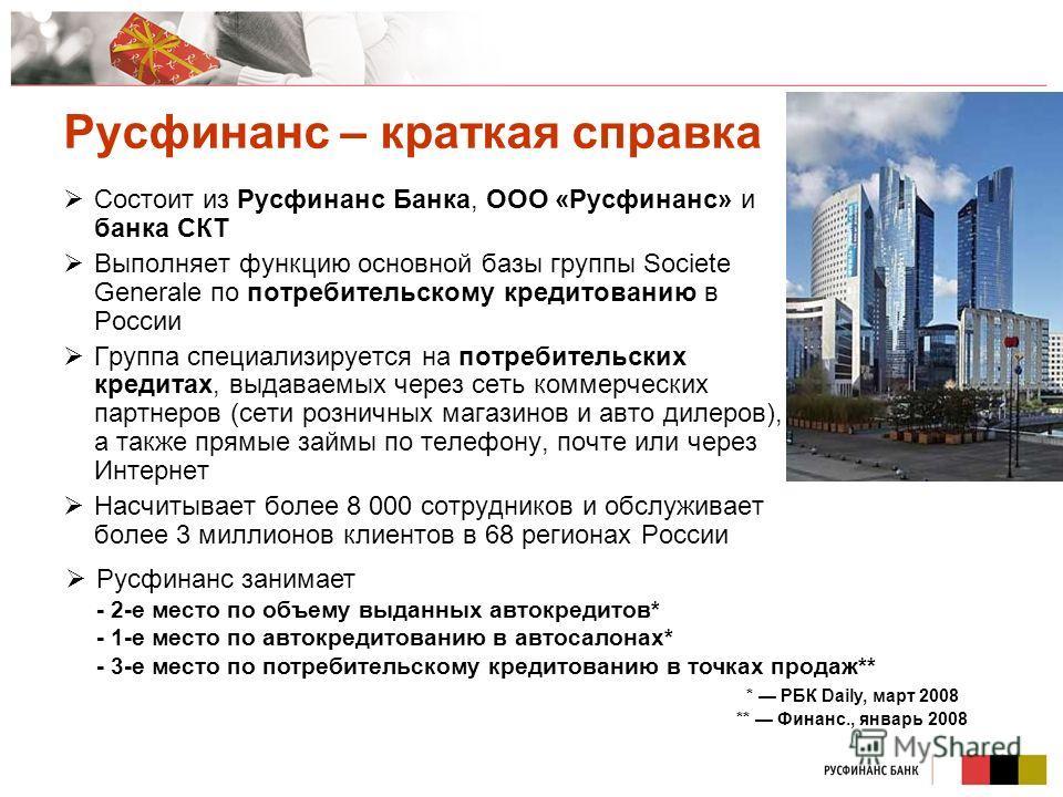 Русфинанс – краткая справка Состоит из Русфинанс Банка, ООО «Русфинанс» и банка СКТ Выполняет функцию основной базы группы Societe Generale по потребительскому кредитованию в России Группа специализируется на потребительских кредитах, выдаваемых чере