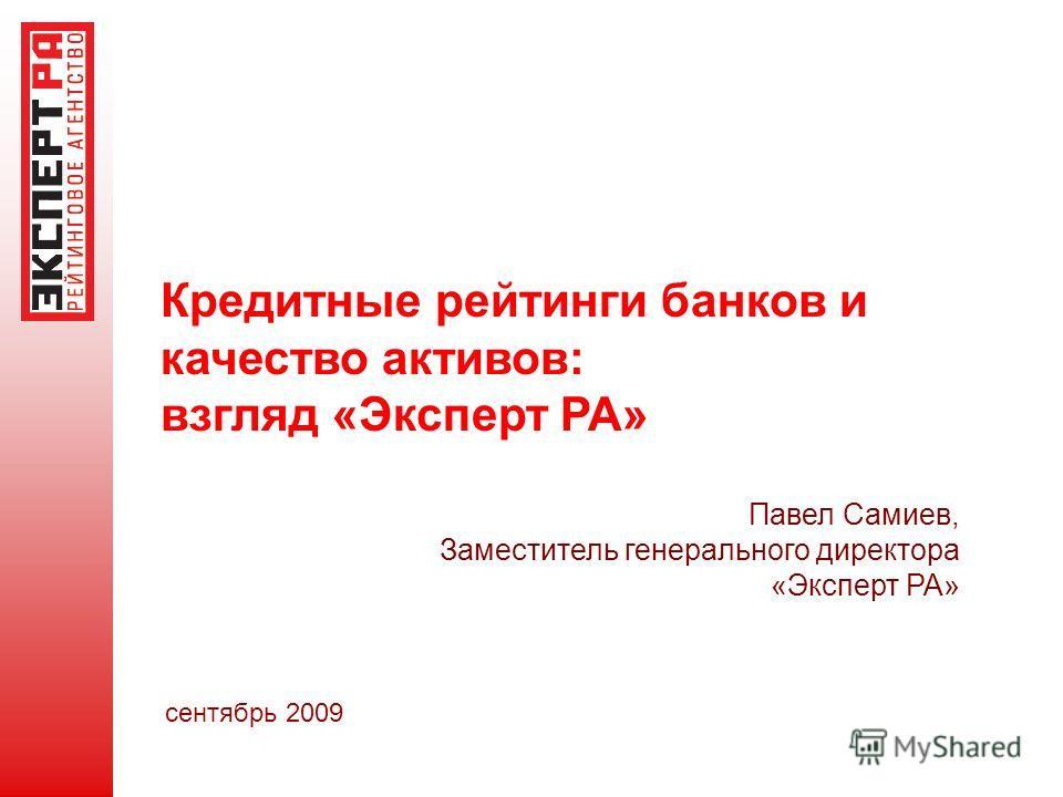 Кредитные рейтинги банков и качество активов: взгляд «Эксперт РА» сентябрь 2009 Павел Самиев, Заместитель генерального директора «Эксперт РА»