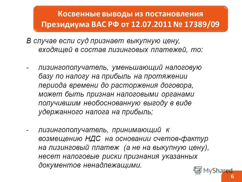 6 Косвенные выводы из постановления Президиума ВАС РФ от 12.07.2011 17389/09 _____ В случае если суд признает выкупную цену, входящей в состав лизинговых платежей, то: -лизингополучатель, уменьшающий налоговую базу по налогу на прибыль на протяжении