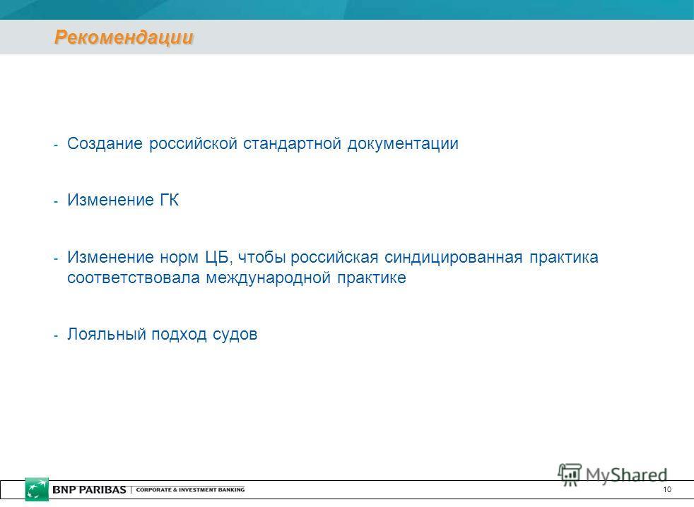 10 Рекомендации - Создание российской стандартной документации - Изменение ГК - Изменение норм ЦБ, чтобы российская синдицированная практика соответствовала международной практике - Лояльный подход судов
