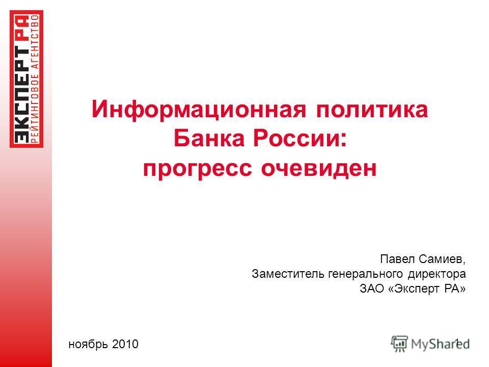 1 Информационная политика Банка России : прогресс очевиден Павел Самиев, Заместитель генерального директора ЗАО «Эксперт РА» ноябрь 2010
