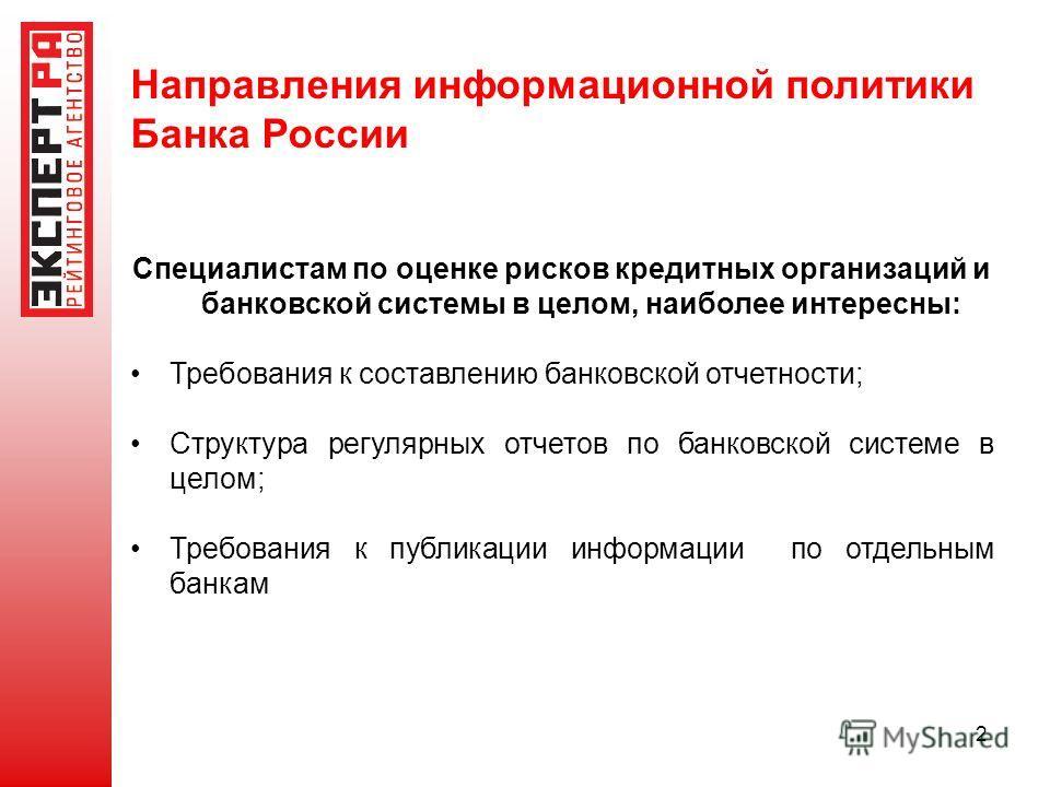 2 Направления информационной политики Банка России Специалистам по оценке рисков кредитных организаций и банковской системы в целом, наиболее интересны: Требования к составлению банковской отчетности; Структура регулярных отчетов по банковской систем