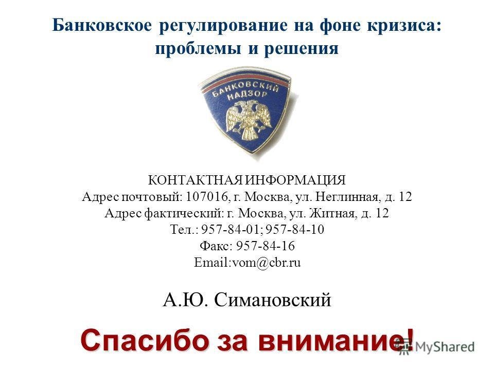 Спасибо за внимание! Банковское регулирование на фоне кризиса: проблемы и решения КОНТАКТНАЯ ИНФОРМАЦИЯ Адрес почтовый: 107016, г. Москва, ул. Неглинная, д. 12 Адрес фактический: г. Москва, ул. Житная, д. 12 Тел.: 957-84-01; 957-84-10 Факс: 957-84-16
