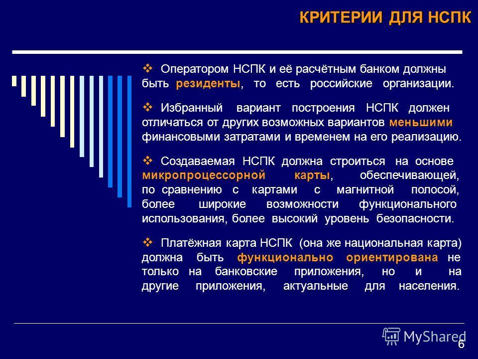 КРИТЕРИИ ДЛЯ НСПК Оператором НСПК и её расчётным банком должны быть резиденты, то есть российские организации. Избранный вариант построения НСПК должен отличаться от других возможных вариантов меньшими финансовыми затратами и временем на его реализац