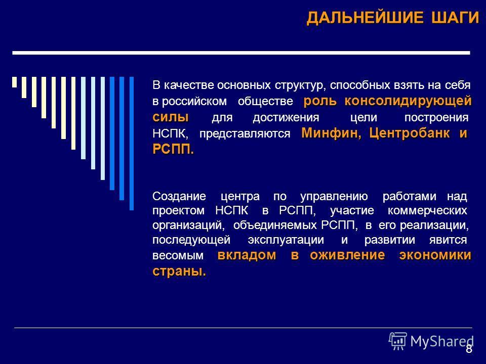 ДАЛЬНЕЙШИЕ ШАГИ роль консолидирующей силы Минфин, Центробанк и РСПП. В качестве основных структур, способных взять на себя в российском обществе роль консолидирующей силы для достижения цели построения НСПК, представляются Минфин, Центробанк и РСПП.