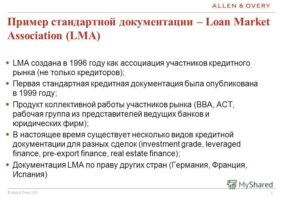 © Allen & Overy 2013 3 Пример стандартной документации – Loan Market Association (LMA) LMA создана в 1996 году как ассоциация участников кредитного рынка (не только кредиторов); Первая стандартная кредитная документация была опубликована в 1999 году;
