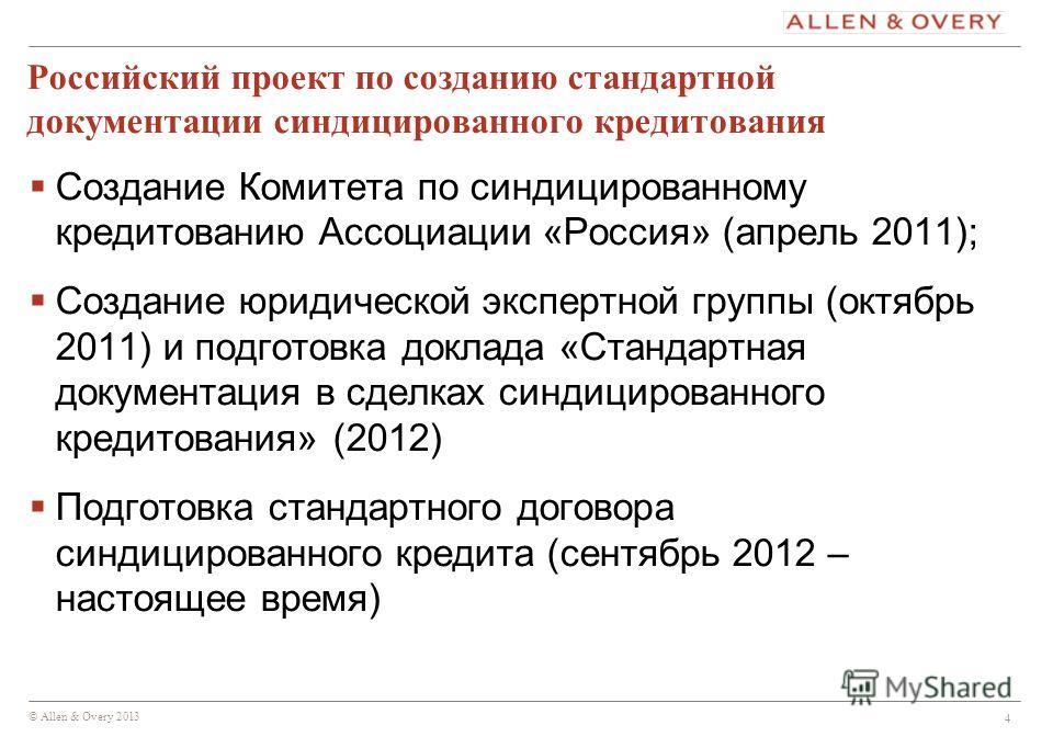 © Allen & Overy 2013 4 Российский проект по созданию стандартной документации синдицированного кредитования Создание Комитета по синдицированному кредитованию Ассоциации «Россия» (апрель 2011); Создание юридической экспертной группы (октябрь 2011) и