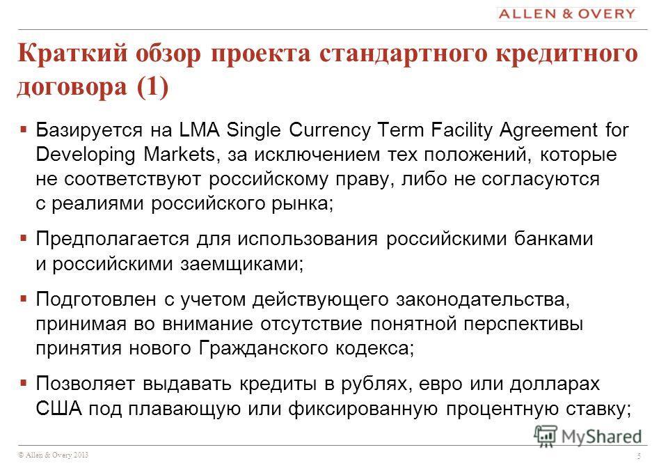 © Allen & Overy 2013 5 Краткий обзор проекта стандартного кредитного договора (1) Базируется на LMA Single Currency Term Facility Agreement for Developing Markets, за исключением тех положений, которые не соответствуют российскому праву, либо не согл