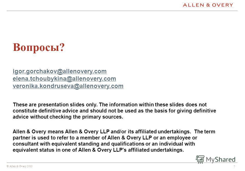 © Allen & Overy 2013 7 Вопросы? igor.gorchakov@allenovery.com elena.tchoubykina@allenovery.com veronika.kondruseva@allenovery.com igor.gorchakov@allenovery.com elena.tchoubykina@allenovery.com veronika.kondruseva@allenovery.com These are presentation
