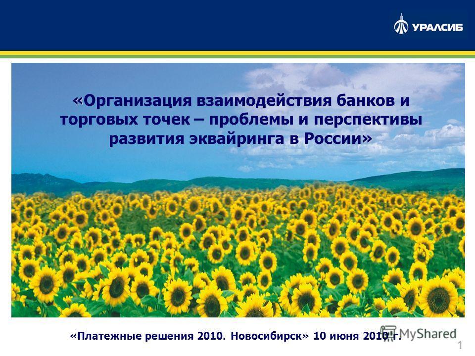 1 «Платежные решения 2010. Новосибирск» 10 июня 2010 г. « » «Организация взаимодействия банков и торговых точек – проблемы и перспективы развития эквайринга в России»