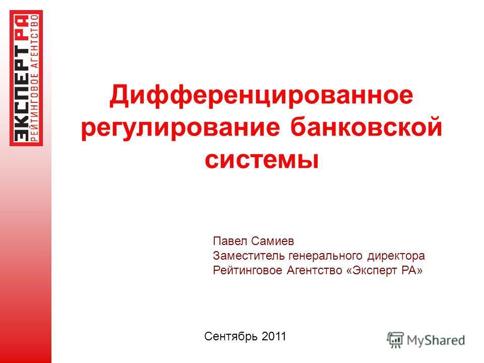 Дифференцированное регулирование банковской системы Павел Самиев Заместитель генерального директора Рейтинговое Агентство «Эксперт РА» Сентябрь 2011