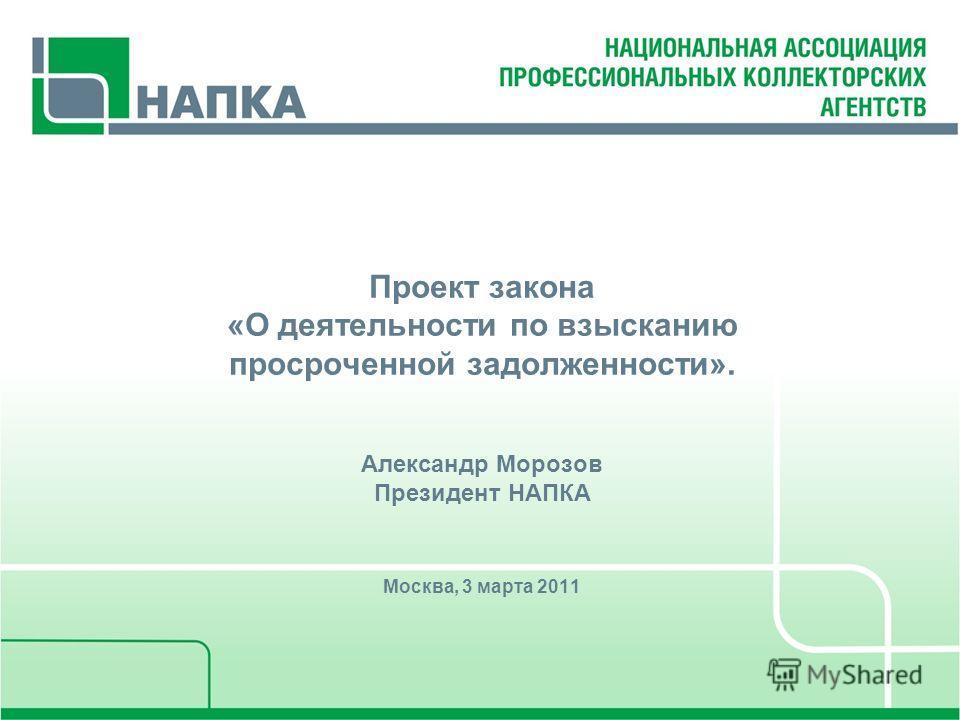 Проект закона «О деятельности по взысканию просроченной задолженности». Александр Морозов Президент НАПКА Москва, 3 марта 2011