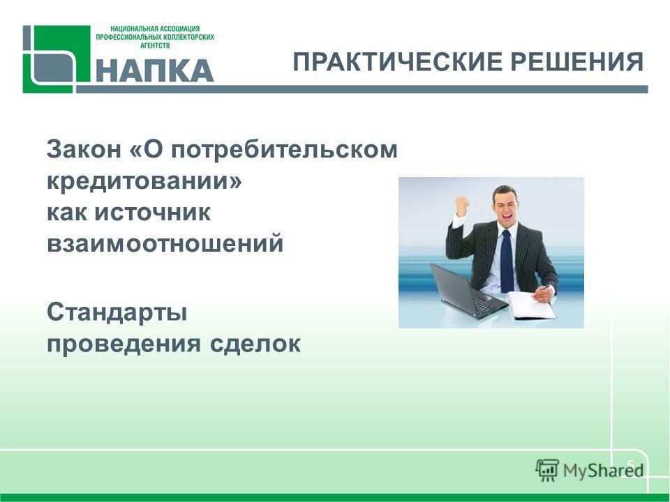 5 ПРАКТИЧЕСКИЕ РЕШЕНИЯ Закон «О потребительском кредитовании» как источник взаимоотношений Стандарты проведения сделок