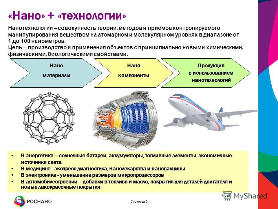 Страница 3 «Нано» + «технологии» Нанотехнологии – совокупность теории, методов и приемов контролируемого манипулирования веществом на атомарном и молекулярном уровнях в диапазоне от 1 до 100 нанометров. Цель – производство и применения объектов с при