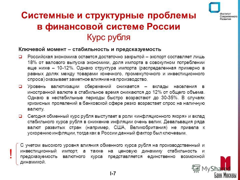 I-7 Системные и структурные проблемы в финансовой системе России Курс рубля Ключевой момент – стабильность и предсказуемость Российская экономика остается достаточно закрытой – экспорт составляет лишь 18% от валового выпуска экономики, доля импорта в