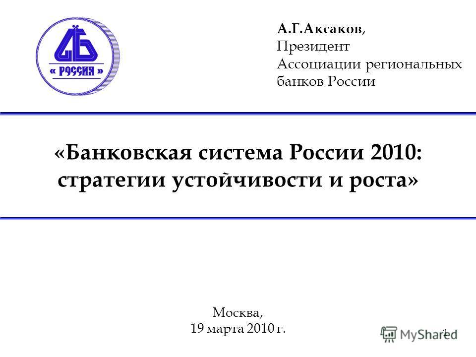 1 «Банковская система России 2010: стратегии устойчивости и роста» Москва, 19 марта 2010 г. А.Г.Аксаков, Президент Ассоциации региональных банков России