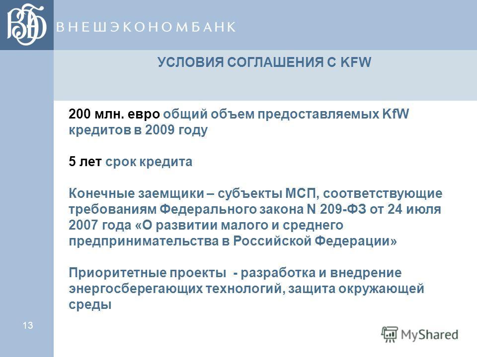 13 УСЛОВИЯ СОГЛАШЕНИЯ С KFW 200 млн. евро общий объем предоставляемых KfW кредитов в 2009 году 5 лет срок кредита Конечные заемщики – субъекты МСП, соответствующие требованиям Федерального закона N 209-ФЗ от 24 июля 2007 года «О развитии малого и сре