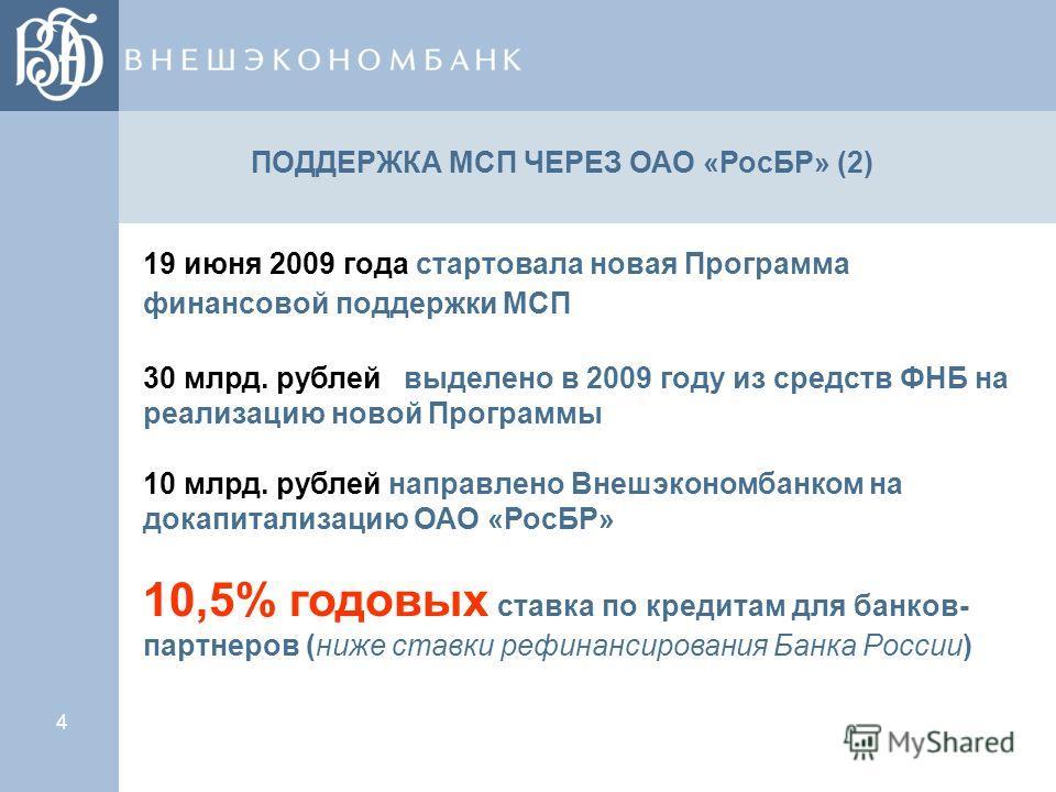 4 19 июня 2009 года стартовала новая Программа финансовой поддержки МСП 30 млрд. рублей выделено в 2009 году из средств ФНБ на реализацию новой Программы 10 млрд. рублей направлено Внешэкономбанком на докапитализацию ОАО «РосБР» 10,5% годовых ставка