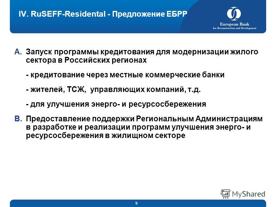 9 IV. RuSEFF-Residental - Предложение ЕБРР A.Запуск программы кредитования для модернизации жилого сектора в Российских регионах - кредитование через местные коммерческие банки - жителей, ТСЖ, управляющих компаний, т.д. - для улучшения энерго- и ресу