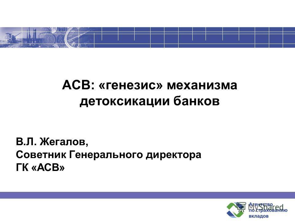 АСВ: «генезис» механизма детоксикации банков В.Л. Жегалов, Советник Генерального директора ГК «АСВ»