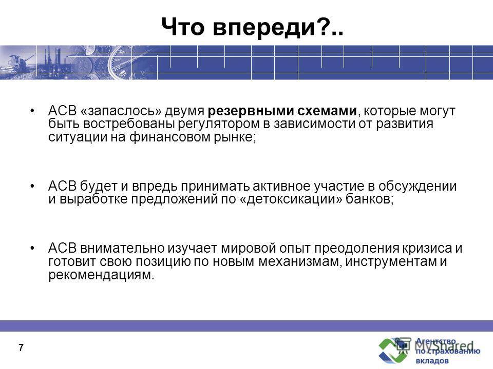 Что впереди?.. АСВ «запаслось» двумя резервными схемами, которые могут быть востребованы регулятором в зависимости от развития ситуации на финансовом рынке; АСВ будет и впредь принимать активное участие в обсуждении и выработке предложений по «детокс